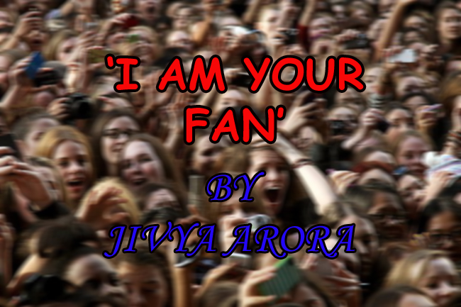 'I AM YOUR FAN' – JIVYA ARORA (GUEST POST)