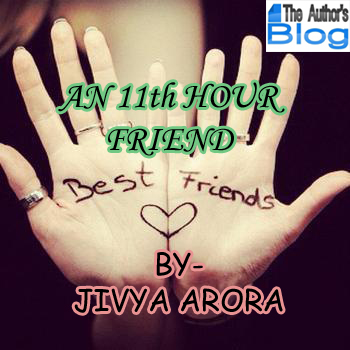 AN 11th HOUR FRIEND – by Jivya Arora (Guest Post)